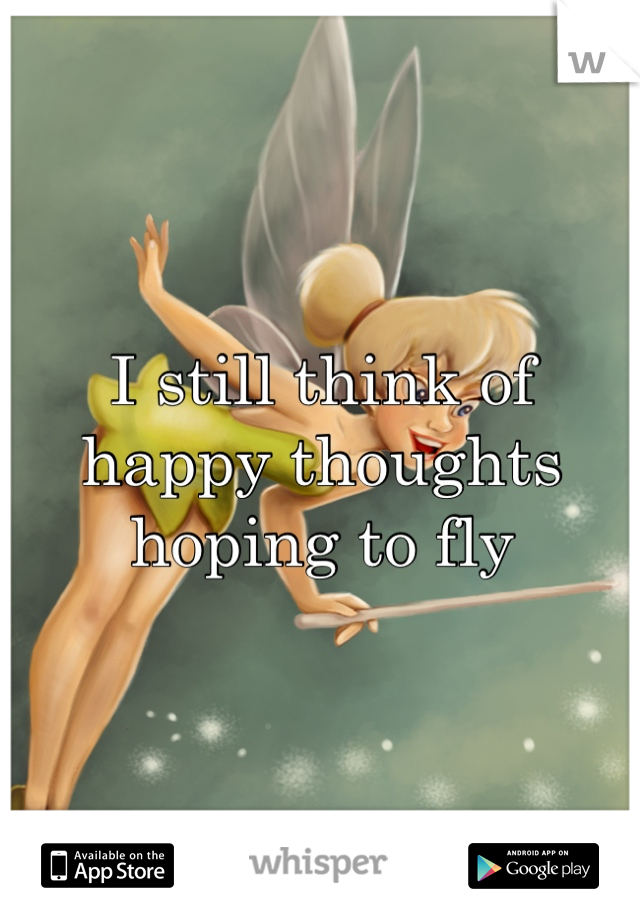 I still think of happy thoughts hoping to fly