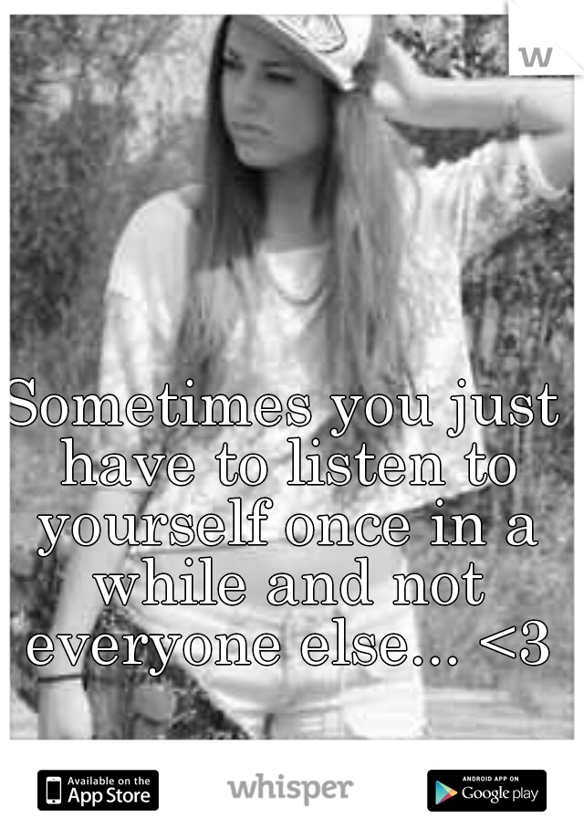 Sometimes you just have to listen to yourself once in a while and not everyone else... <3