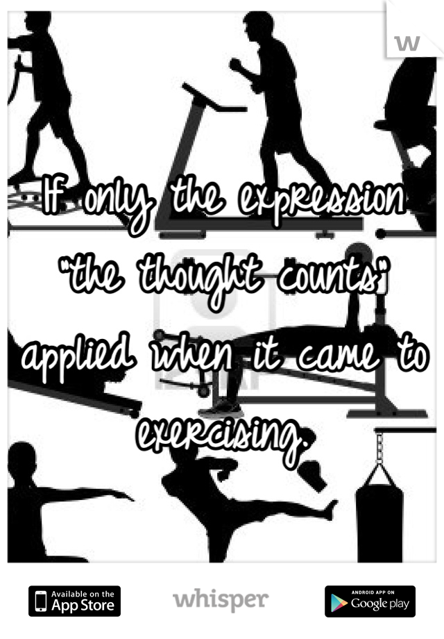 """If only the expression """"the thought counts"""" applied when it came to exercising."""