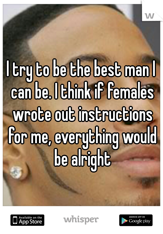 I try to be the best man I can be. I think if females wrote out instructions for me, everything would be alright