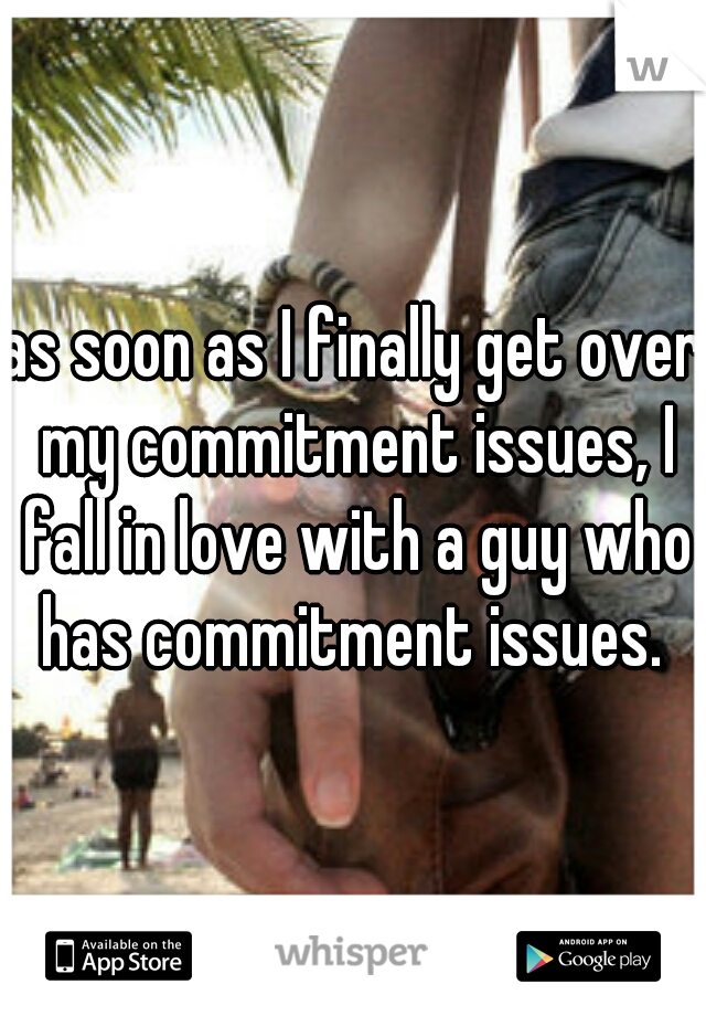 as soon as I finally get over my commitment issues, I fall in love with a guy who has commitment issues.
