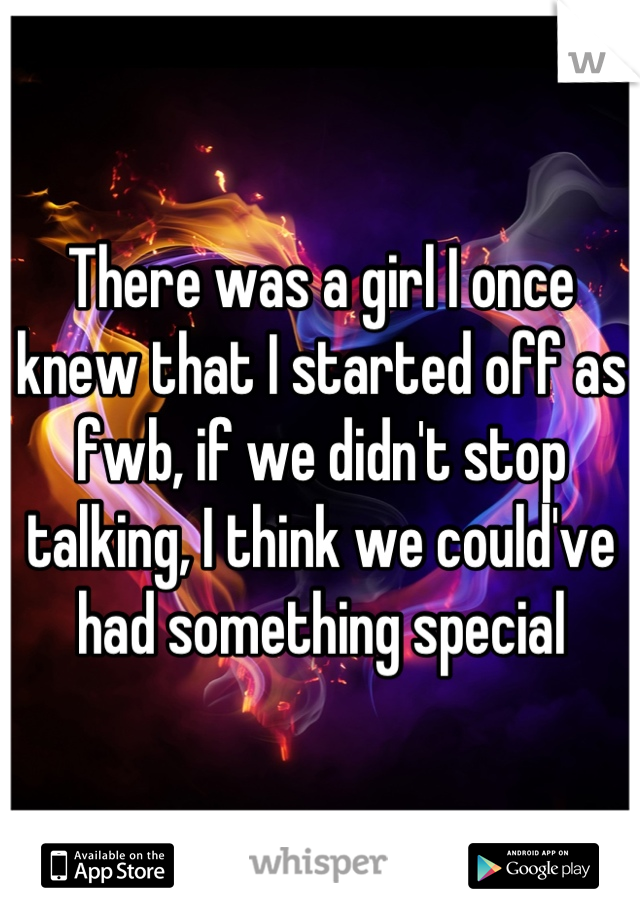 There was a girl I once knew that I started off as fwb, if we didn't stop talking, I think we could've had something special