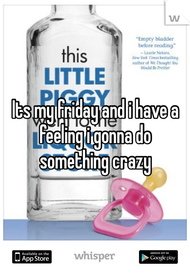 Its my friday and i have a feeling i gonna do something crazy
