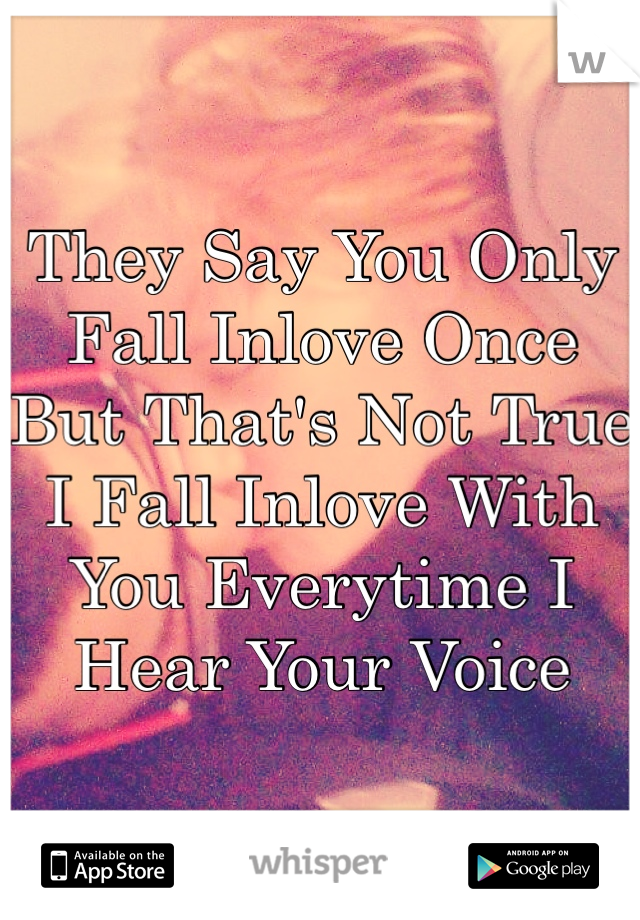 They Say You Only Fall Inlove Once But That's Not True I Fall Inlove With You Everytime I Hear Your Voice