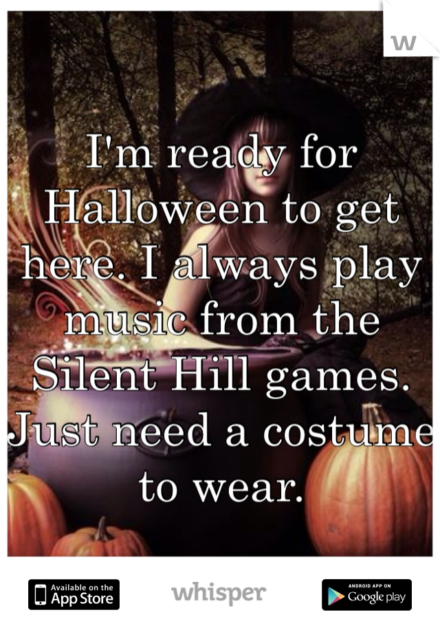 I'm ready for Halloween to get here. I always play music from the Silent Hill games. Just need a costume to wear.