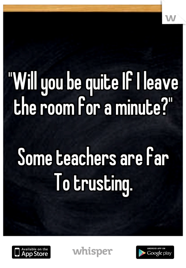 """Will you be quite If I leave  the room for a minute?""  Some teachers are far To trusting."