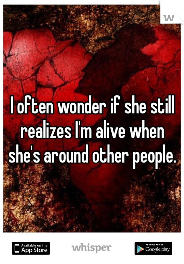 I often wonder if she still realizes I'm alive when she's around other people.