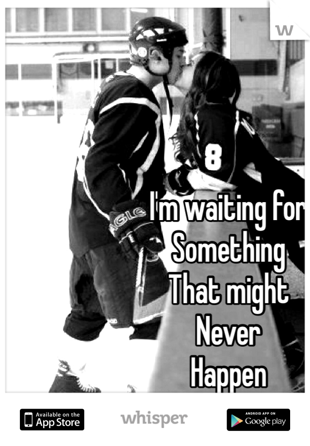 I'm waiting for Something That might Never  Happen