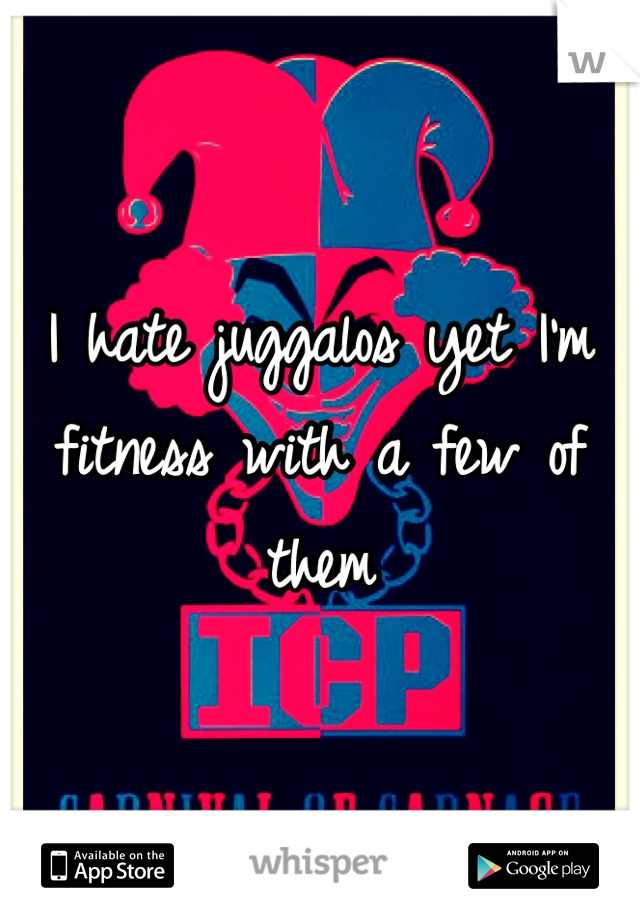 I hate juggalos yet I'm fitness with a few of them