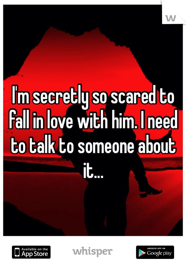 I'm secretly so scared to fall in love with him. I need to talk to someone about it...
