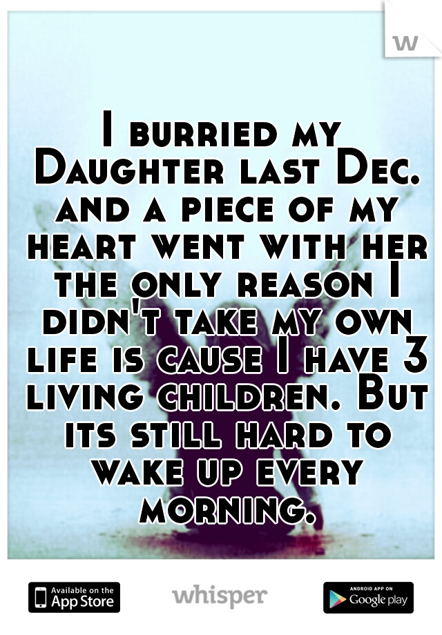 I burried my Daughter last Dec. and a piece of my heart went with her the only reason I didn't take my own life is cause I have 3 living children. But its still hard to wake up every morning.