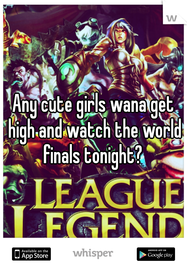 Any cute girls wana get high and watch the world finals tonight?