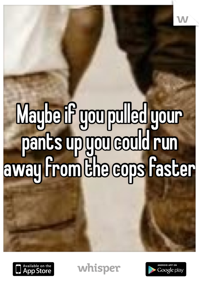 Maybe if you pulled your pants up you could run away from the cops faster