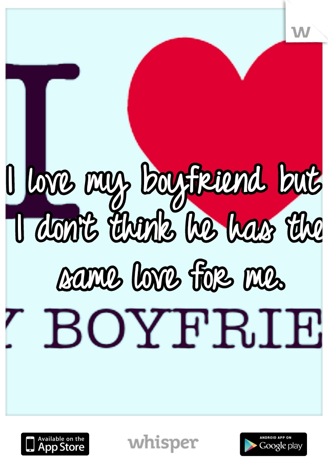 I love my boyfriend but I don't think he has the same love for me.