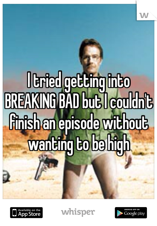 I tried getting into BREAKING BAD but I couldn't finish an episode without wanting to be high