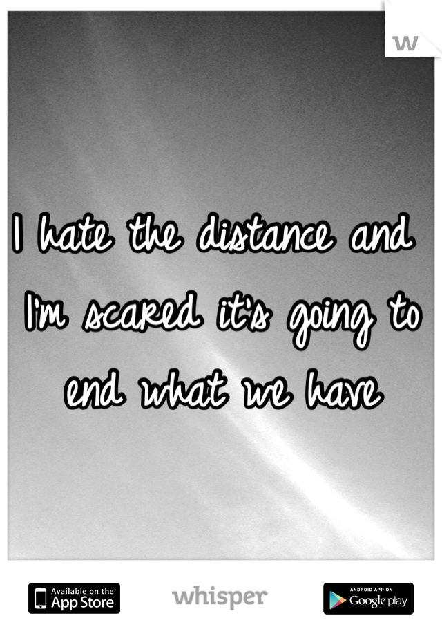 I hate the distance and I'm scared it's going to end what we have