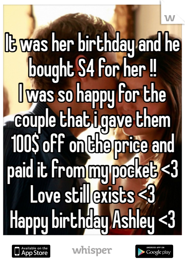It was her birthday and he bought S4 for her !!  I was so happy for the couple that i gave them 100$ off on the price and paid it from my pocket <3 Love still exists <3  Happy birthday Ashley <3
