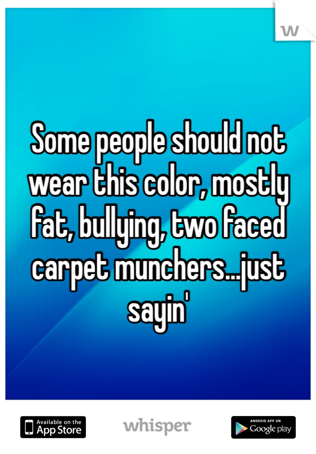 Some people should not wear this color, mostly fat, bullying, two faced carpet munchers...just sayin'