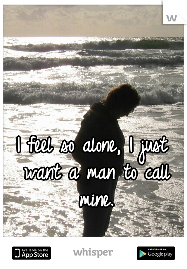 I feel so alone, I just want a man to call mine.