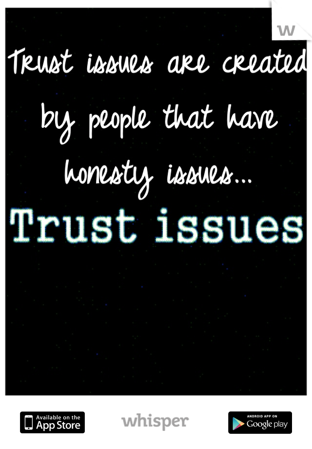 Trust issues are created by people that have honesty issues...