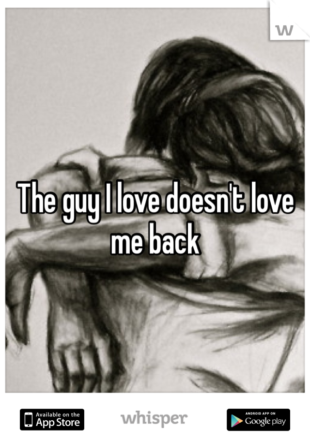 The guy I love doesn't love me back
