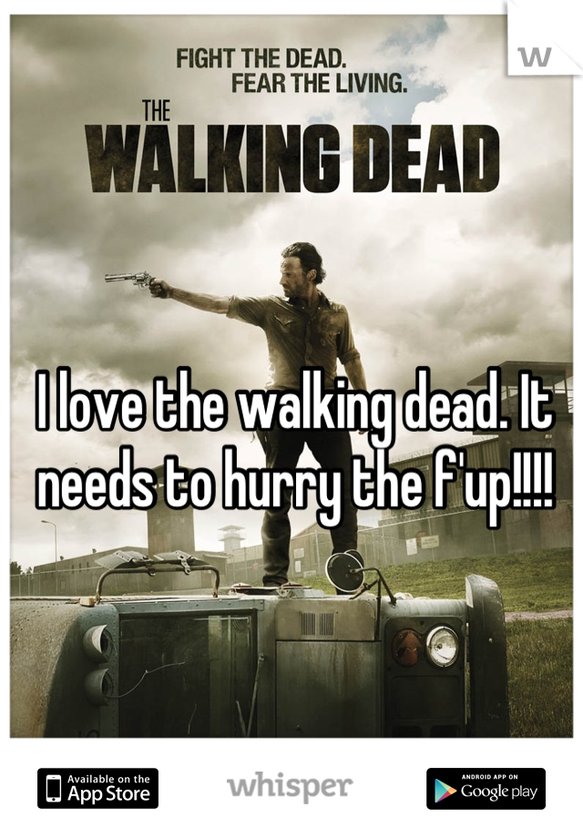 I love the walking dead. It needs to hurry the f'up!!!!