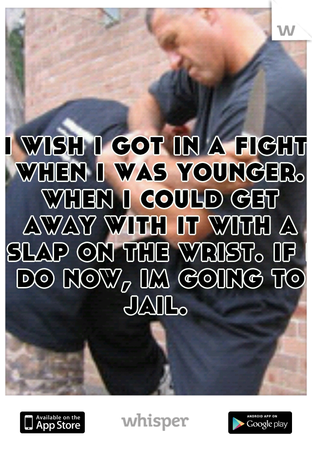 i wish i got in a fight when i was younger. when i could get away with it with a slap on the wrist. if i do now, im going to jail.