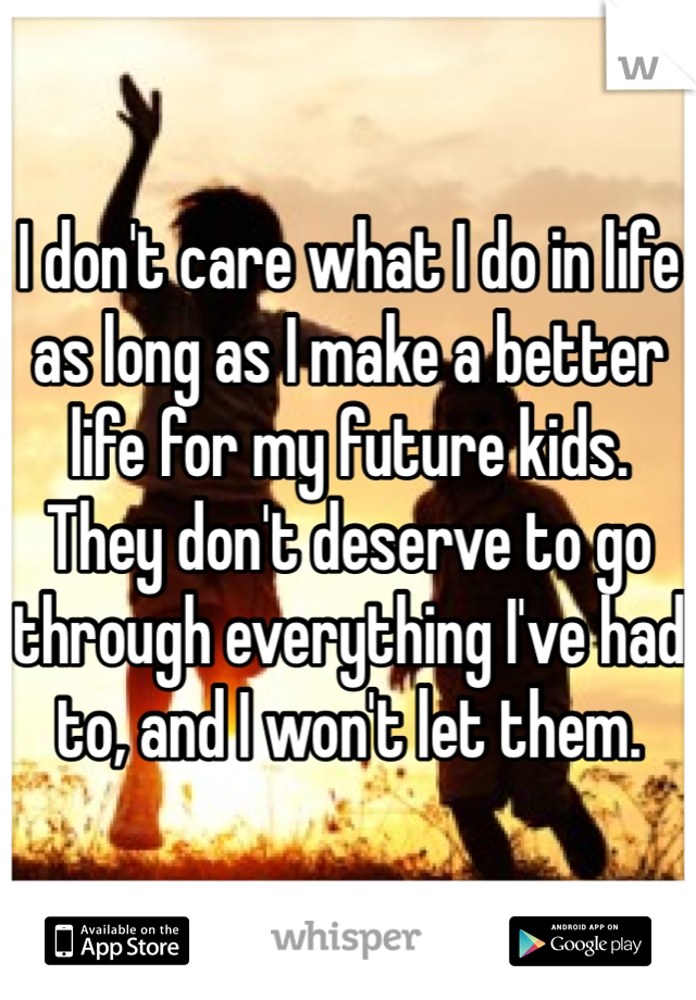 I don't care what I do in life as long as I make a better life for my future kids. They don't deserve to go through everything I've had to, and I won't let them.