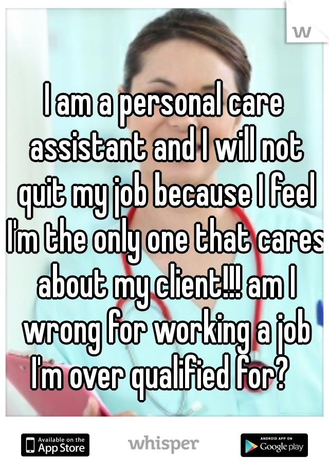 I am a personal care assistant and I will not quit my job because I feel I'm the only one that cares about my client!!! am I wrong for working a job I'm over qualified for?