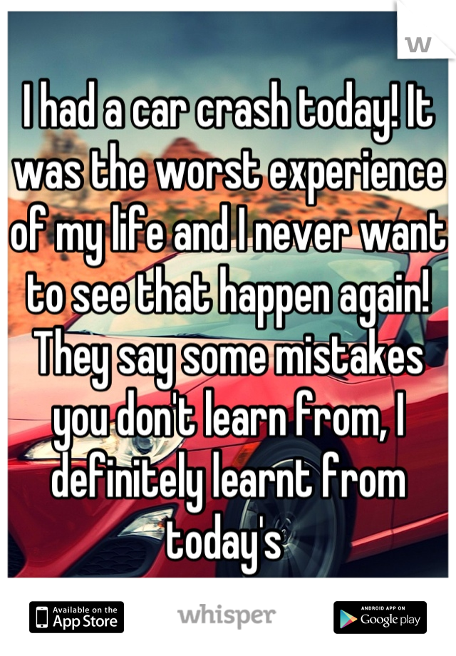 I had a car crash today! It was the worst experience of my life and I never want to see that happen again! They say some mistakes you don't learn from, I definitely learnt from today's