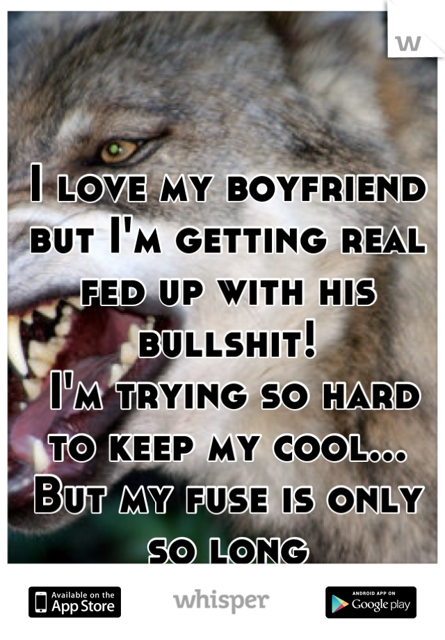 I love my boyfriend but I'm getting real fed up with his bullshit!  I'm trying so hard to keep my cool... But my fuse is only so long