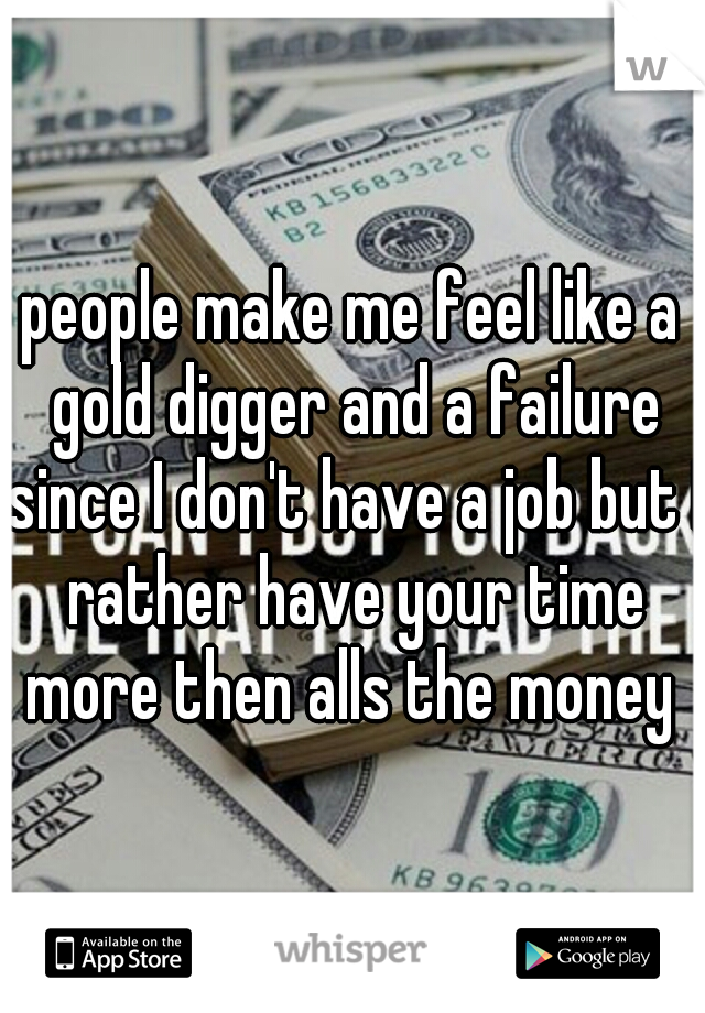 people make me feel like a gold digger and a failure since I don't have a job but I rather have your time more then alls the money