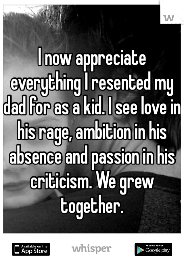 I now appreciate everything I resented my dad for as a kid. I see love in his rage, ambition in his absence and passion in his criticism. We grew together.