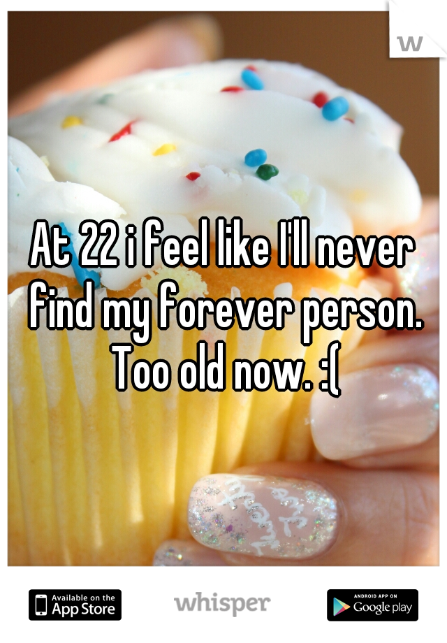 At 22 i feel like I'll never find my forever person. Too old now. :(