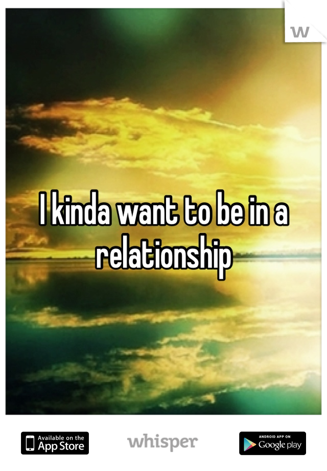 I kinda want to be in a relationship