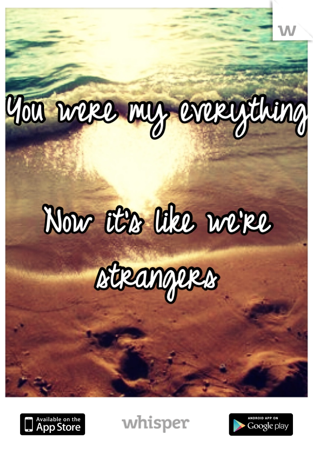 You were my everything  Now it's like we're strangers