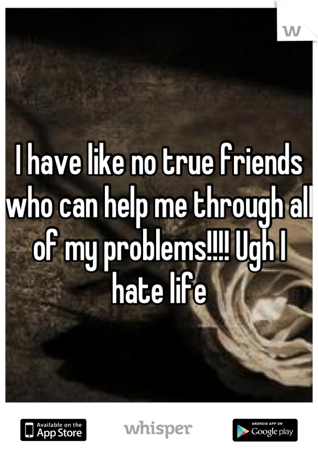 I have like no true friends who can help me through all of my problems!!!! Ugh I hate life