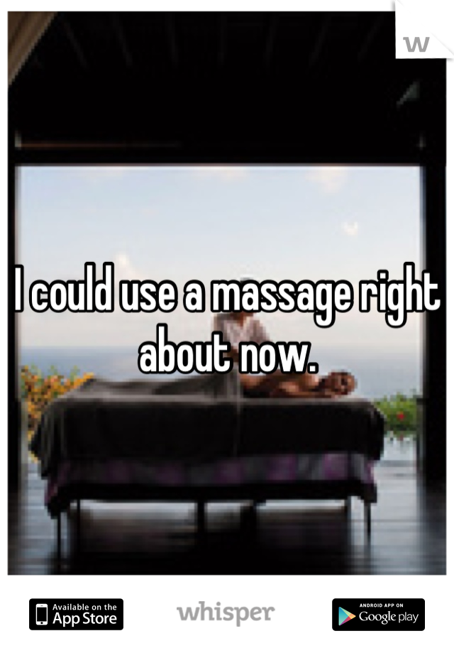 I could use a massage right about now.
