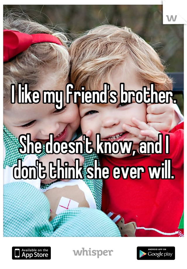 I like my friend's brother.  She doesn't know, and I don't think she ever will.