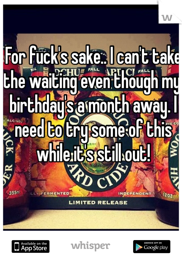 For fuck's sake.. I can't take the waiting even though my birthday's a month away. I need to try some of this while it's still out!