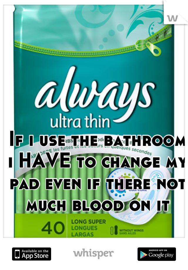 If i use the bathroom i HAVE to change my pad even if there not much blood on it