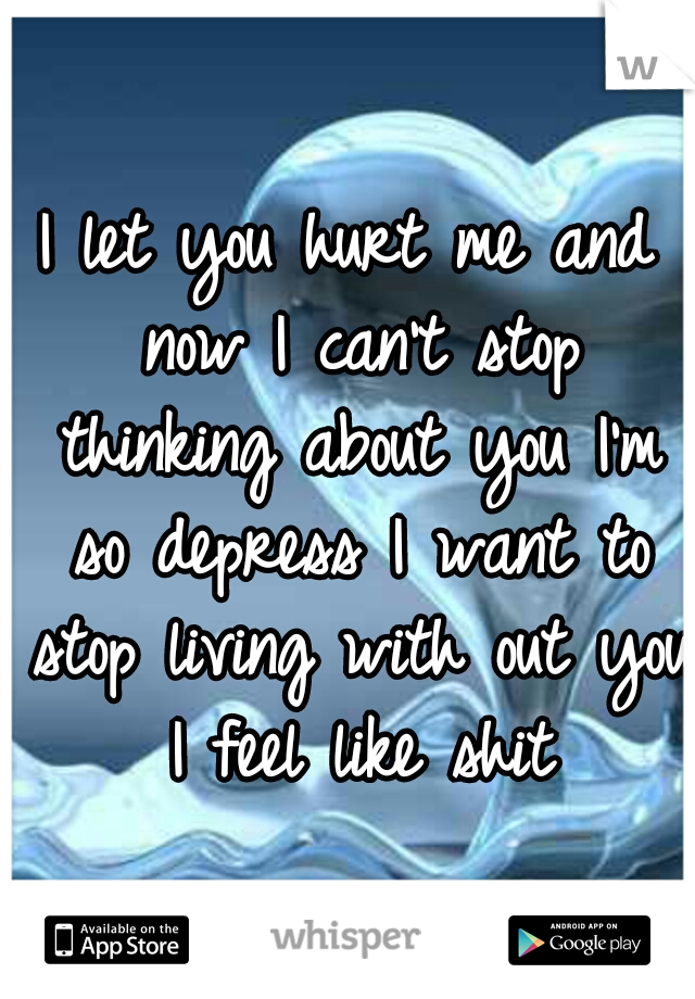 I let you hurt me and now I can't stop thinking about you I'm so depress I want to stop living with out you I feel like shit