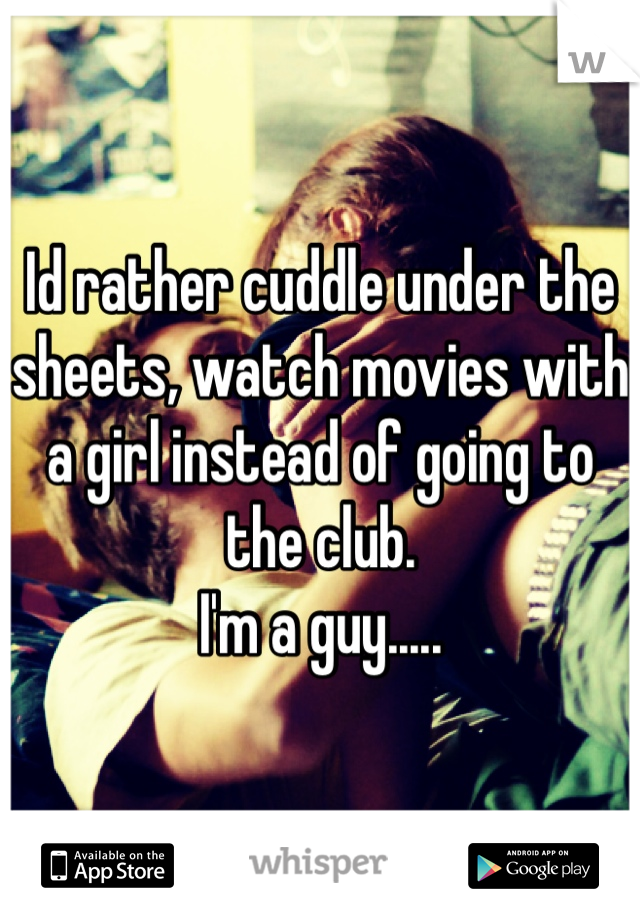 Id rather cuddle under the sheets, watch movies with a girl instead of going to the club.  I'm a guy.....