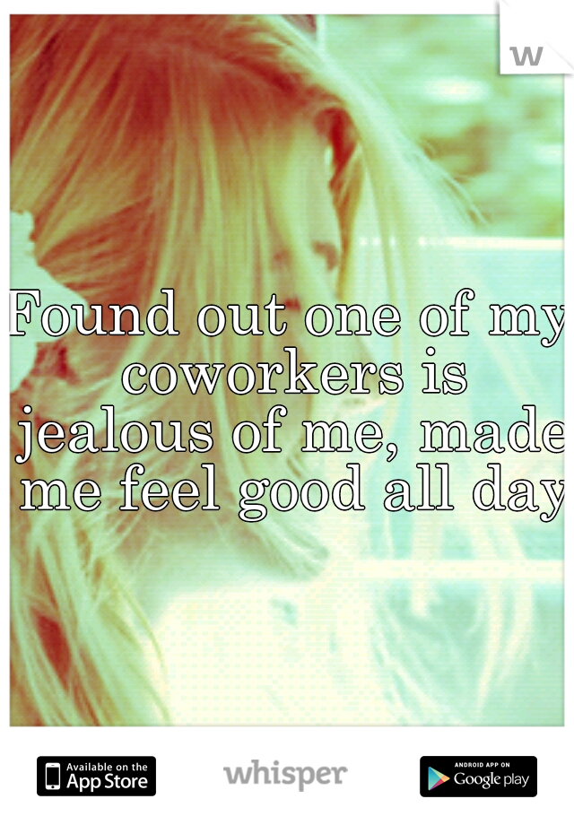 Found out one of my coworkers is jealous of me, made me feel good all day