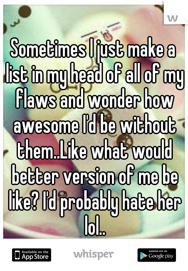 Sometimes I just make a list in my head of all of my flaws and wonder how awesome I'd be without them..Like what would better version of me be like? I'd probably hate her lol..