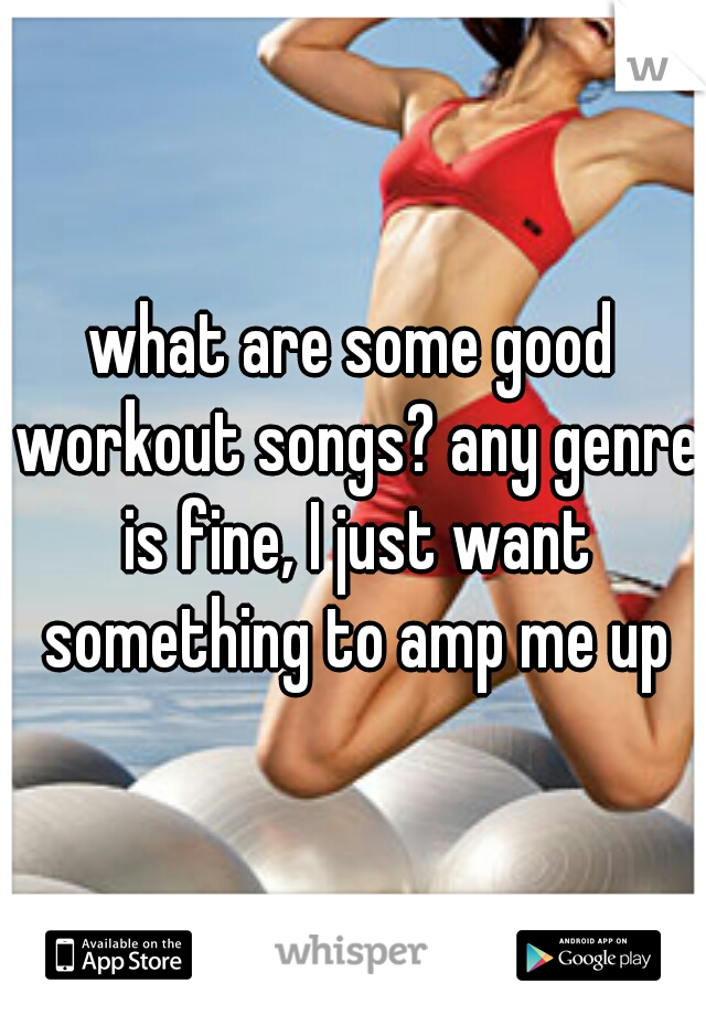 what are some good workout songs? any genre is fine, I just want something to amp me up