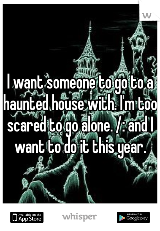 I want someone to go to a haunted house with. I'm too scared to go alone. /: and I want to do it this year.