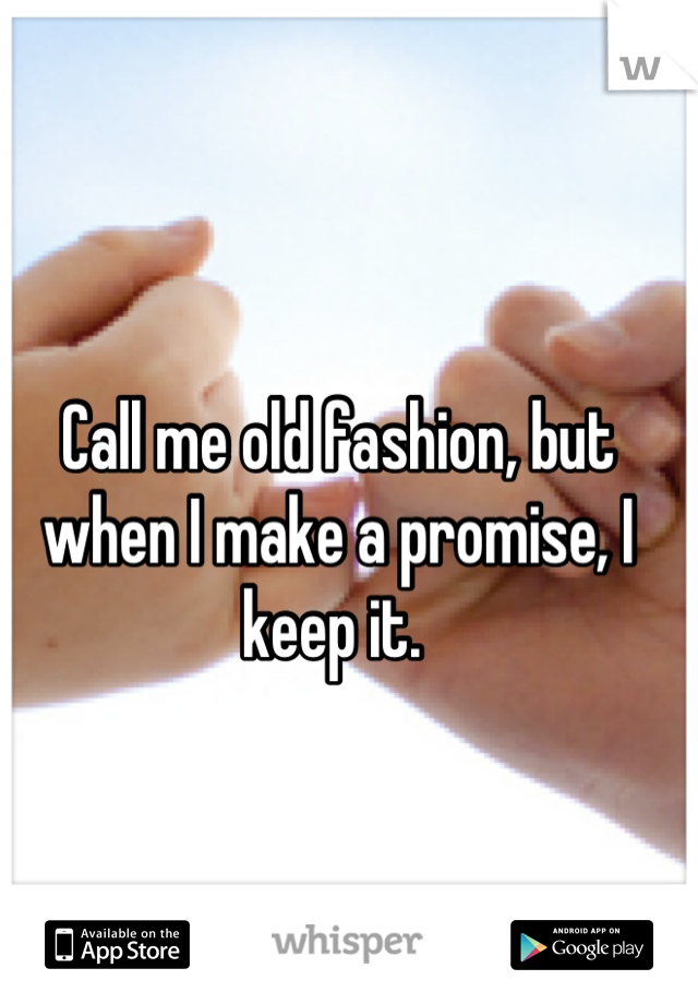 Call me old fashion, but when I make a promise, I keep it.