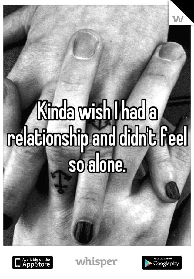Kinda wish I had a relationship and didn't feel so alone.