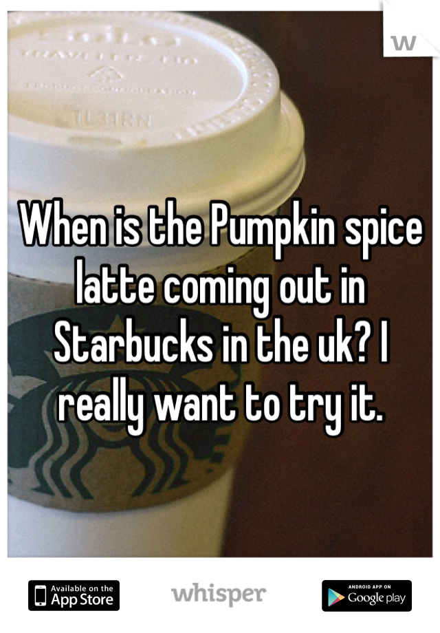 When is the Pumpkin spice latte coming out in Starbucks in the uk? I really want to try it.
